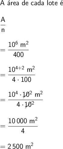 \Large\begin{array}{l} \textsf{A \'area de cada lote \'e}\\\\ \mathsf{\dfrac{A}{n}}\\\\ =\mathsf{\dfrac{10^6~m^2}{400}}\\\\ =\mathsf{\dfrac{10^{4+2}~m^2}{4\cdot 100}}\\\\ =\mathsf{\dfrac{10^4\cdot \diagup\!\!\!\!\!\! 10^2~m^2}{4\cdot \diagup\!\!\!\!\!\! 10^2}}\\\\ =\mathsf{\dfrac{10\,000~m^2}{4}}\\\\ =\mathsf{2\,500~m^2} \end{array}