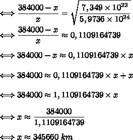 \Longleftrightarrow\dfrac{384000-x}x=\sqrt{\dfrac{7,349\times10^{22}}{5,9736\times10^{24}}}\\\\\Longleftrightarrow\dfrac{384000-x}x\approx0,1109164739\\\\\Longleftrightarrow384000-x\approx0,1109164739\times x\\\\\Longleftrightarrow384000\approx0,1109164739\times x+x\\\\\Longleftrightarrow384000\approx1,1109164739\times x\\\\\Longleftrightarrow x\approx\dfrac{384000}{1,1109164739}\\\\\Longleftrightarrow x\approx 345660\ km