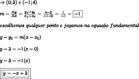 \Rightarrow (0;3) \ e \ (-1;4)\\\\m = \frac{\Delta y}{\Delta x} = \frac{y_{f}-y_{i}}{x_{f}-x_{i}} = \frac{4-3}{-1-0} = \frac{1}{-1} = \boxed{-1}\\\\escolhemos \ qualquer \ ponto \ e \ jogamos \ na \ equa\c{c}\~{a}o \ fundamental\\\\y-y_{0} = m(x-x_{0})\\\\y-3 = -1(x-0)\\\\y-3 = -1(x)\\\\\boxed{\boxed{y = -x+3}}