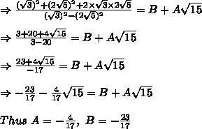 \Rightarrow  \frac{ (\sqrt{3})^2+(2 \sqrt{5})^2+2 \times \sqrt{3} \times 2 \sqrt{5}}{ (\sqrt{3})^2-(2 \sqrt{5})^2}=B+A \sqrt{15} \\ \\ \Rightarrow  \frac{3+20+4 \sqrt{15} }{3-20} =B+A \sqrt{15} \\ \\ \Rightarrow  \frac{23+4 \sqrt{15} }{-17} =B+A \sqrt{15} \\ \\ \Rightarrow -\frac{23}{17}  - \frac{4}{17}\sqrt{15} =B+A \sqrt{15}\\ \\ Thus\ A=-\frac{4}{17},\ B=-\frac{23}{17}