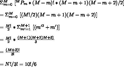 \Sigma^{M}_{m=0}\ [ {}^{M}P_m * (M-m)! * (M-m+1)(M-m+2)/2] \\\\=\Sigma^{M}_{m=0}\ [(M! /2) (M-m+1)(M-m+2)]\\\\ =\frac{M!}{2} * \Sigma^{M+1}_{m'=1}\ [ (m'^2 + m') ]\\\\=\frac{M!}{2}*\frac{(M+1)(M+2)M+3)}{3}\\\\=\frac{(M+3)!}{3!}\\\\=N!/3!=10!/6