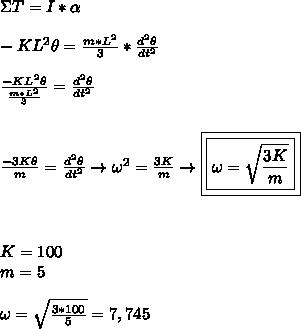 \Sigma T=I *\alpha \\\\-KL^2\theta= \frac{m*L^2}{3} * \frac{d^2\theta}{dt^2} \\\\ \frac{-KL^2\theta}{ \frac{m*L^2}{3} } =\frac{d^2\theta}{dt^2}\\\\\\ \frac{-3K\theta}{m} =\frac{d^2\theta}{dt^2}\to \omega^2= \frac{3K}{m} \to \boxed{\boxed{\omega = \sqrt{ \frac{3K}{m} } }} \\\\\\\\ K = 100\\ m = 5\\\\ \omega = \sqrt{ \frac{3*100}{5} } =7,745