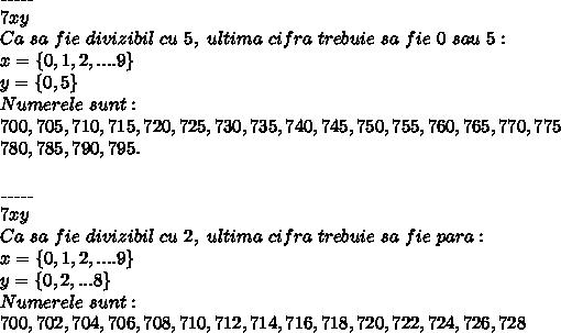 \_\_\_\_\_\\ 7xy \\ Ca~sa~fie~divizibil~cu~5,~ultima~cifra~trebuie~sa~fie~0~sau~5: \\ x=\{0,1,2,....9\} \\ y=\{0,5\} \\ Numerele~sunt: \\ 700,705,710,715,720,725,730,735,740,745,750,755,760,765,770,775 \\ 780,785,790,795. \\  \\ \_\_\_\_\_\\ 7xy \\ Ca~sa~fie~divizibil~cu~2,~ultima~cifra~trebuie~sa~fie~para: \\ x=\{0,1,2,....9\} \\ y=\{0,2,...8\} \\ Numerele~sunt: \\ 700,702,704,706,708,710,712,714,716,718,720,722,724,726,728