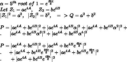 \alpha=5^{th}\ root\ of\ 1=e^{\frac{i2\pi}{5}}\\Let\ Z_1=a e^{iA},\ \ \ Z_2=be^{iB} \\|Z_1|^2=a^2,\ \ |Z_2|^2=b^2,\ \ \ =\ \textgreater \  Q=a^2+b^2\\\\ P=| ae^{iA}+be^{iB}|^2+|ae^{iA}+be^{iB} \alpha |^2+|ae^{iA}+be^{iB}\alpha^2|^2+\\.\ \ \ \ \ |ae^{iA}+be^{iB}\alpha^3|^2+|ae^{iA}+be^{iB}\alpha^4|^2\\\\P=| ae^{iA}+be^{iB}|^2+|ae^{iA}+be^{iB} e^{\frac{i2\pi}{5}} |^2\\.\ \ \ \ +| ae^{iA}+be^{iB}e^{\frac{i4\pi}{5}}|^2+|ae^{iA}+be^{iB} e^{\frac{i6\pi}{5}} |^2\\. \ \ \ \ \ +|ae^{iA}+be^{iB} e^{\frac{i8\pi}{5}} |^2\\\\
