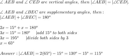 \angle\ AEB\ and\ \angle\ CED\ are\ vertical\ angles,\ then\ |\angle AEB|=|\angle CED|.\\\angle\ AEB\ and\ \angle BEC\ are\ supplementary\ angles,\ then:\|\angle AEB|+|\angle BEC|=180^o\\2x-15^o+x=180^o\3x-15^o=180^o\ \ \ \ |add\ 15^o\ to\ both\ sides\3x=195^o\ \ \ \ \ |divide\ both\ sides\ by\ 3\x=65^o\\Answer:|\angle AEB|=2(65^o)-15^o=130^o-15^o=115^o