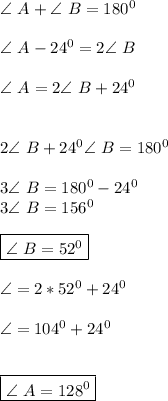 \angle \ A + \angle \ B=180^0 \\ \\ \angle \ A -24^0=2 \angle \ B \\ \\ \angle \ A= 2\angle \ B +24^0 \\ \\ \\ 2\angle \ B+24^0\angle \ B=180^0 \\ \\ 3\angle \ B=180^0-24^0 \\ 3 \angle \ B=156^0 \\ \\ \boxed{\angle \ B=52^0} \\ \\ \angle \A=2*52^0+24^0 \\ \\ \angle=104^0+24^0 \\ \\\\ \boxed{\angle \ A=128^0}