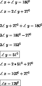 \angle \ x+ \angle \ y=180^0 \\\\ \angle \ x=2\angle \ y +27^0 \\\\\\2 \angle \ y+27^0+\angle \ y=180^0 \\\\ 3\angle \ y=180^0-27^0 \\\\ 3\angle \ y =153^0 \\\\ \boxed{\angle \ y=51^0} \\\\ \angle \ x=2*51^0+27^0 \\\\ \angle \ x=102^0+27^0\\\\ \boxed{\angle x=129^0}