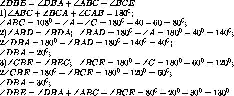 \angle DBE=\angle DBA+\angle ABC+\angle BCE\\1) \angle ABC+\angle BCA+\angle CAB=180^0;\\\angle ABC= 108^0-\angle A -\angle C=180^0-40-60=80^0;\\2) \angle ABD=\angle BDA;\ \ \angle BAD=180^0-\angle A=180^0-40^0=140^0;\\2\angle DBA=180^0-\angle BAD=180^0-140^0=40^0;\\\angle DBA=20^0;\\3) \angle CBE=\angle BEC;\ \ \angle BCE=180^0-\angle C=180^0-60^0=120^0;\\2\angle CBE=180^0-\angle BCE=180^0-120^0=60^0;\\\angle DBA=30^0;\\\angle DBE=\angle DBA+\angle ABC+\angle BCE=80^0+20^0+30^0=130^0\\