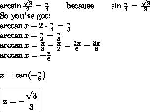 \arcsin \frac{\sqrt{2}}{2}=\frac{\pi}{4} \qquad \hbox{because} \qquad \sin \frac{\pi}{4}=\frac{\sqrt{2}}{2} \\ \hbox{So you've got:} \\  \arctan x + 2 \cdot \frac{\pi}{4}=\frac{\pi}{3} \\ \arctan x +\frac{\pi}{2}=\frac{\pi}{3} \\ \arctan x = \frac{\pi}{3}-\frac{\pi}{2}=\frac{2\pi}{6}-\frac{3\pi}{6} \\ \arctan x = -\frac{\pi}{6} \\  \\ x = \tan (-\frac{\pi}{6}) \\ \\ \boxed{x=-\frac{\sqrt{3}}{3}}
