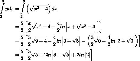 begin{aligned}intlimits^3_2{y}dx&=intlimits^3_2{left(sqrt{x^{2}-4}}right)dx \&=dfrac{5}{2}left[dfrac{x}{2}sqrt{x^{2}-4}-dfrac{4}{2}lnleft x+sqrt{x^{2}-4}right right]^{3}_{2}\&=dfrac{5}{2}left[dfrac{3}{2}sqrt{9-4}-dfrac{4}{2}lnleft 3+sqrt{5}right -left(dfrac{3}{2}sqrt{0}-dfrac{4}{2}lnleft 2+sqrt{0}right right)right]\&=dfrac{5}{2}left[dfrac{3}{2}sqrt{5}-2lnleft 3+sqrt{5}right +2lnleft 2right right]end{aligned}