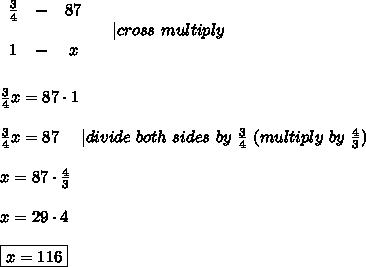 \begin{array}{ccc}\frac{3}{4}&-&87\\\\1&-&x\end{array}\ \ \ \ |cross\ multiply\\\\\\\frac{3}{4}x=87\cdot1\\\\\frac{3}{4}x=87\ \ \ \ |divide\ both\ sides\ by\ \frac{3}{4}\ (multiply\ by\ \frac{4}{3})\\\\x=87\cdot\frac{4}{3}\\\\x=29\cdot4\\\\\boxed{x=116}