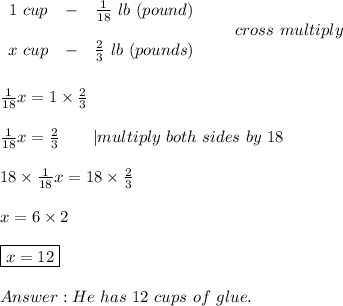 \begin{array}{ccc}1\ cup&-&\frac{1}{18}\ lb\ (pound)\\\\x\ cup&-&\frac{2}{3}\ lb\ (pounds)\end{array}\ \ \  \ \ \ cross\ multiply\\\\\\\frac{1}{18}x=1\times\frac{2}{3}\\\\\frac{1}{18}x=\frac{2}{3}\ \ \ \ \ \  multiply\ both\ sides\ by\ 18\\\\18\times\frac{1}{18}x=18\times\frac{2}{3}\\\\x=6\times2\\\\\boxed{x=12}\\\\Answer:He\ has\ 12\ cups\ of\ glue.