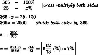 \begin{array}{ccc}365&-&100\%\\25&-&x\%\end{array}\ \ \  cross\ multiply\ both\ sides\\\\365\cdot x=25\cdot100\\365x=2500\ \ \ \ \  divide\ both\ sides\ by\ 365\\\\x=\frac{2500}{365}\\\\x=\frac{2500:5}{365:5}=\frac{500}{73}=\boxed{6\frac{62}{73}\ (\%)\approx7\%}