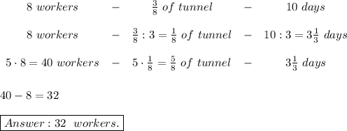\begin{array}{cccccc}8\ workers&-&\frac{3}{8}\ of\ tunnel&-&10\ days\\\\8\ workers&-&\frac{3}{8}:3=\frac{1}{8}\ of\ tunnel&-&10:3=3\frac{1}{3}\ days\\\\5\cdot8=40\ workers&-&5\cdot\frac{1}{8}=\frac{5}{8}\ of\ tunnel&-&3\frac{1}{3}\ days\end{array}\\\\\\40-8=32\\\\\boxed{Answer:32\ \ workers.}
