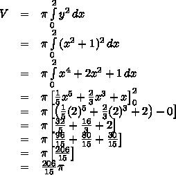 \begin{array}{lcl}V&=&\pi\int\limits_0^2{y^2\,dx} \\&=&\pi\int\limits_0^2{(x^2+1)^2\,dx} \\&=&\pi\int\limits_0^2{x^4+2x^2+1\,dx} \\&=&\pi\left[\frac15x^5+\frac23x^3+x\right]_0^2 \\&=&\pi\left[\left(\frac15(2)^5+\frac23(2)^3+2\right)-0\right] \\&=&\pi\left[\frac{32}5+\frac{16}3+2\right] \\&=&\pi\left[\frac{96}{15}+\frac{80}{15}+\frac{30}{15}\right] \\&=&\pi\left[\frac{206}{15}\right] \\&=&\frac{206}{15}\pi\end{array}