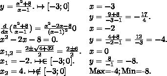 egin{array}{ll} y=frac{x^{2}+8}{x-1} .mapsto [-3;0]& x=-3\ & y=frac{9+8}{-3-1} =-frac{17}{4} .\ frac{d}{dx} (frac{x^{2}+8}{x-1} )=frac{x^{2}-2x-8}{(x-1)^{2}} 0& x=-2\ x^{2}-2x-8=0.& y=frac{4+8}{-2-1} =frac{12}{-3} =-4.\ x_{1,2}=frac{2pm sqrt{4+32} }{2} =frac{2pm 6}{2} .& x=0\ x_{1}=-2. mapsto in [-3;0].& y=frac{8}{-1} =-8.\ x_{2}=4.mapsto  otin [-3;0]& ext{Max=-4};ext{Min=-8.} end{array}