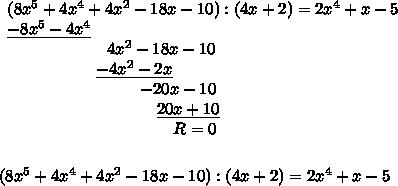 \begin{array}{lll}(8x^5+4x^4+4x^2-18x-10):(4x+2)  =  2x^4+x-5 \\\underline{-8x^5-4x^4} & &  \\\qquad \qquad\qquad4x^2 -18x -10 & & \\\qquad\qquad\ \ \ \ \underline{-4x^2 - 2x} & &\\\qquad \qquad \qquad \qquad-20x-10 & & \\\qquad \qquad \quad\qquad\qquad \underline{20x +10}  & & \\\qquad \qquad \qquad \qquad \qquad R=0\end{array}\\\\\\(8x^5+4x^4+4x^2-18x-10):(4x+2)=2x^4+x-5