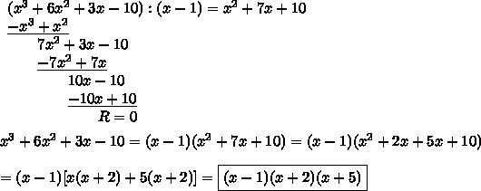 \begin{array}{lll}(x^3+6x^2+3x-10) : (x-1) = x^2+7x+10\\ \underline{-x^3 + x^2} & & \\ \qquad 7x^2 + 3x -10 & & \\ \qquad\underline{-7x^2+7x} & &\\ \qquad \qquad10x-10 & & \\ \qquad \qquad \underline{-10x+10} & & \\ \qquad \qquad \qquad R = 0 & & \end{array}\\\\x^3+6x^2+3x-10=(x-1)(x^2+7x+10)=(x-1)(x^2+2x+5x+10)\\\\=(x-1)[x(x+2)+5(x+2)]=\boxed{(x-1)(x+2)(x+5)}