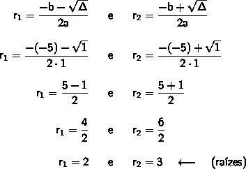 \begin{array}{rcl} \mathsf{r_1=\dfrac{-b-\sqrt{\Delta}}{2a}}&~\textsf{ e }~&\mathsf{r_2=\dfrac{-b+\sqrt{\Delta}}{2a}}\\\\ \mathsf{r_1=\dfrac{-(-5)-\sqrt{1}}{2\cdot 1}}&~\textsf{ e }~&\mathsf{r_2=\dfrac{-(-5)+\sqrt{1}}{2\cdot 1}}\\\\ \mathsf{r_1=\dfrac{5-1}{2}}&~\textsf{ e }~&\mathsf{r_2=\dfrac{5+1}{2}}\\\\ \mathsf{r_1=\dfrac{4}{2}}&~\textsf{ e }~&\mathsf{r_2=\dfrac{6}{2}}\\\\ \mathsf{r_1=2}&~\textsf{ e }~&\mathsf{r_2=3}\quad\longleftarrow\quad\textsf{(ra\'izes)} \end{array}