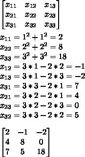 \begin{bmatrix} x_{11}  &   x_{12} & x_{13}  \\   x_{21} &  x_{22}  &  x_{23} \\   x_{31} & x_{32}   &  x_{33} \end{bmatrix}\\\\x_{11} =  1^{2} + 1^{2} = 2\\x_{22} = 2^{2} + 2^{2} = 8\\x_{33} =   3^{2} + 3^{2} = 18\\x_{12} = 3*1 - 2*2 = -1\\x_{13} = 3*1 - 2*3 = -2\\x_{31} = 3*3 - 2*1  = 7\\x_{21} = 3*2 - 2*1 = 4\\x_{23} = 3*2 - 2*3 = 0\\x_{32} = 3*3 - 2*2 = 5\\\\\begin{bmatrix} 2& -1 &-2 \\  4& 8 & 0\\  7&5  &18 \end{bmatrix}