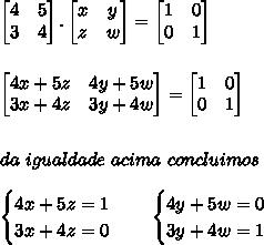 \begin{bmatrix}4&5\\3&4\end{bmatrix}.\begin{bmatrix}x&y\\z&w\end{bmatrix}=\begin{bmatrix}1&0\\0&1\end{bmatrix}\\ \\ \\ \begin{bmatrix}4x+5z&4y+5w\\3x+4z&3y+4w\end{bmatrix}=\begin{bmatrix}1&0\\0&1\end{bmatrix}\\ \\ \\ da\ igualdade\ acima \ concluimos \\ \\ \begin{cases} 4x+5z=1\\3x+4z=0\end{cases}\ \ \ \begin{cases} 4y+5w=0\\3y+4w=1\end{cases}\\ \\