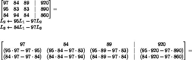 \begin{bmatrix}97&84&89&|&920\95&83&83&|&890\84&94&84&|&860\end{bmatrix}=\L_2\leftarrow95L_1-97L_2\L_3\leftarrow84L_1-97L_3\\\\begin{bmatrix}97&84&89&|&920\(95\cdot97-97\cdot95)&(95\cdot84-97\cdot83)&(95\cdot89-97\cdot83)&|&(95\cdot920-97\cdot890)\(84\cdot97-97\cdot84)&(84\cdot84-97\cdot94 )&(84\cdot89-97\cdot84)&|&(84\cdot920-97\cdot860)\end{bmatrix}=