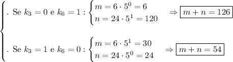 \begin{cases}\text{. Se }k_3=0\text{ e }k_6=1:\begin{cases}m=6\cdot5^0=6\\n=24\cdot5^1=120\end{cases} \Rightarrow \boxed{m+n=126}\\\\\text{. Se }k_3=1\text{ e }k_6=0:\begin{cases}m=6\cdot5^1=30\\n=24\cdot5^0=24\end{cases} \Rightarrow \boxed{m+n=54}\end{cases}