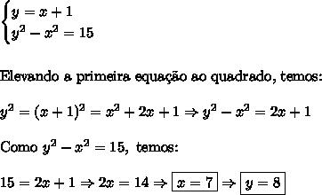 \begin{cases}y=x+1\\y^2-x^2=15\end{cases}\\\\\\\text{Elevando a primeira equa\c{c}\~ao ao quadrado, temos:}\\\\y^2=(x+1)^2=x^2+2x+1\Rightarrow y^2-x^2=2x+1\\\\\text{Como }y^2-x^2=15,\text{ temos:}\\\\15=2x+1\Rightarrow 2x=14\Rightarrow \boxed{x=7} \Rightarrow \boxed{y=8}