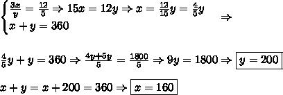 \begin{cases}\frac{3x}y =\frac{12}5 \Rightarrow 15x=12y \Rightarrow x=\frac{12}{15}y=\frac45y\\ x+y=360 \end{cases} \Rightarrow \\\\\\ \frac45y+y=360 \Rightarrow \frac{4y+5y}5=\frac{1800}5 \Rightarrow 9y=1800 \Rightarrow \boxed{y=200} \\\\ x+y=x+200=360 \Rightarrow \boxed{x=160}