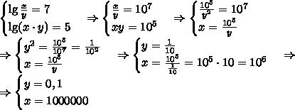 \begin{cases}\lg \frac{x}{y}=7\\\lg( x\cdot y)=5\end{cases}\Rightarrow\begin{cases}\frac{x}{y}=10^7\\x y=10^5\end{cases}\Rightarrow\begin{cases}\frac{10^5}{y^2}=10^7\\x =\frac{10^5}y\end{cases}\\\Rightarrow\begin{cases}{y^2}=\frac{10^5}{10^7}=\frac1{10^2}\\x =\frac{10^5}y\end{cases}\Rightarrow\begin{cases}{y}=\frac1{10}\\x =\frac{10^5}{\frac1{10}}=10^5\cdot10=10^6\end{cases}\Rightarrow\\\Rightarrow\begin{cases}{y}=0,1\\x =1000000\end{cases}