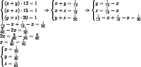 \begin{cases} (x+y)\cdot12=1\\(x+z)\cdot15=1\\(y+z)\cdot20=1 \end{cases}\Rightarrow\begin{cases} x+y=\frac1{12}\\x+z=\frac1{15}\\y+z=\frac1{20} \end{cases}\Rightarrow\begin{cases} y=\frac1{12}-x\\z=\frac1{15}-x\\\frac1{12}-x+\frac1{15}-x=\frac1{20} \end{cases}\\\frac1{12}-x+\frac1{15}-x=\frac1{20}\\\frac9{60}-2x=\frac1{20}\\2x=\frac9{60}-\frac1{20}=\frac6{60}\\x=\frac3{60}=\frac1{20}\\\begin{cases}x=\frac1{20}\\y=\frac1{30}\\z=\frac1{60}\end{cases}