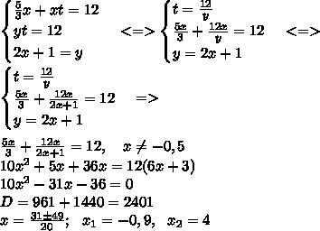\begin{cases} \frac{5}{3}x+xt=12 \\ yt=12 \\ 2x+1=y \end{cases} <=> \begin{cases} t=\frac{12}{y} \\ \frac{5x}{3}+\frac{12x}{y}=12 \\ y=2x+1 \end{cases} <=>\\\begin{cases} t=\frac{12}{y} \\ \frac{5x}{3}+\frac{12x}{2x+1}=12 \\ y=2x+1 \end{cases} =>\\\\\frac{5x}{3}+\frac{12x}{2x+1}=12, \ \ \ x \neq -0,5\\10x^2+5x+36x=12(6x+3)\\10x^2-31x-36=0\\ D=961+1440=2401\\x=\frac{31б49}{20}; \ \ x_1=-0,9, \ \ x_2=4