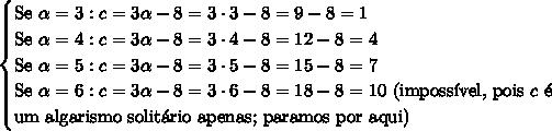 \begin{cases} \text{Se } \alpha =3:c = 3\alpha - 8=3\cdot3-8=9-8=1\\ \text{Se } \alpha =4:c = 3\alpha - 8=3\cdot4-8=12-8=4\\ \text{Se } \alpha =5:c = 3\alpha - 8=3\cdot5-8=15-8=7\\ \text{Se } \alpha =6:c = 3\alpha - 8=3\cdot6-8=18-8=10\text{ (imposs\'ivel, pois }c\text{ \'e}\\\text{um algarismo solit\'ario apenas; paramos por aqui)}\\ \end{cases}