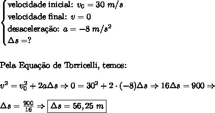 begin{cases} text{velocidade inicial: }v_0=30 m/s\ text{velocidade final: }v=0\ text{desacelerac{c}~ao: }a=-8 m/s^2\ Delta s=? end{cases} \\\ text{Pela Equac{c}~ao de Torricelli, temos: }\\ v^2=v_0^2+2aDelta s Rightarrow 0=30^2+2cdot(-8)Delta s Rightarrow16Delta s=900 Rightarrow\\ Delta s=frac{900}{16} Rightarrow boxed{Delta s=56,25 m}