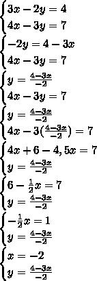 \begin{cases} 3x-2y=4 \\ 4x-3y=7 \end{cases} \\  \begin{cases} -2y=4-3x \\ 4x-3y=7\end{cases} \\ \begin{cases} y= \frac{4-3x}{-2} \\ 4x-3y=7 \end{cases} \\ \begin{cases}y=\frac{4-3x}{-2}\\  4x-3(\frac{4-3x}{-2})=7\end{cases} \\ \begin{cases}4x+6-4,5x=7\\y=\frac{4-3x}{-2}  \end{cases} \\ \begin{cases}6- \frac{1}{2}x=7\\ y=\frac{4-3x}{-2} \end{cases} \\  \begin{cases} - \frac{1}{2}x=1\\y=\frac{4-3x}{-2} \end{cases} \\ \begin{cases}x=-2 \\y=\frac{4-3x}{-2}  \end{cases}
