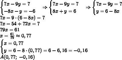 \begin{cases} 7x-9y=7\\ -8x-y=-6 \end{cases}\Rightarrow \begin{cases} 7x-9y=7\\ 8x+y=6 \end{cases}\Rightarrow \begin{cases} 7x-9y=7\\ y=6-8x \end{cases}\\ 7x-9\cdot(6-8x)=7\\ 7x-54+72x=7\\ 79x=61\\ x=\frac{61}{79}\approx0,77\\ \begin{cases} x=0,77\\ y=6-8\cdot(0,77)=6-6,16=-0,16 \end{cases}\\ A(0,77;\;-0,16)