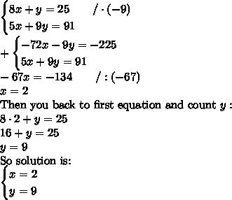 \begin{cases} 8x+y=25 \qquad /\cdot(-9)\\ 5x+9y=91 \end{cases} \\ +\begin{cases} -72x-9y=-225 \\ 5x+9y=91\end{cases} \\ -67x=-134 \qquad /:(-67) \\ x=2 \\ \hbox{Then you back to first equation and count} \ y: \\ 8 \cdot 2+y=25 \\ 16+y=25 \\ y=9 \\ \hbox{So solution is:} \\ \begin{cases}x=2 \\ y=9\end{cases}