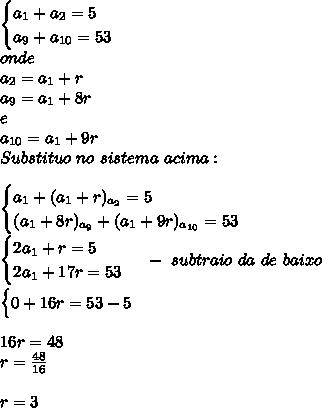 \begin{cases} a_{1}+a_{2}=5\cx\\a_{9}+a_{10}=53 \end{cases}\\onde\\a_{2}=a_{1}+r\\ a_{9}=a_{1}+8r\\ e\\a_{10}=a_{1}+9r\\Substituo\ no\ sistema\ acima:\\\\\begin{cases} a_{1}+(a_{1}+r)_{a_{2}}=5\cx\\(a_{1}+8r)_{a_{9}}+(a_{1}+9r)_{a_{10}}=53 \end{cases}\\\begin{cases} 2a_{1}+r=5\cx\\2a_{1}+17r=53 \end{cases}\ -\ subtraio\ da\ de\ baixo\\\\\begin{cases} 0+16r=53-5\cx\\\end{cases}\\\\16r=48\\r=\frac{48}{16}\\\\r=3