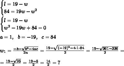 \begin{cases} l= 19- w \\ 84= 19w-w^2 \end{cases} \\\\\begin{cases} l= 19- w \\ w^2 -19w+84 =0 \end{cases} \\ \\a=1, \ \ b=-19, \ \ c =84\\ \\w_{1}=\frac{-b-\sqrt{b^2-4ac }}{2a}=\frac{19-\sqrt{(-19)^2-4\cdot 1\cdot 84 }}{2 }= \frac{19-\sqrt{361-336 }}{2 }=\\\\= \frac{19-\sqrt{25 }}{2 }=\frac{19-5}{2 }= \frac{14}{2}=7