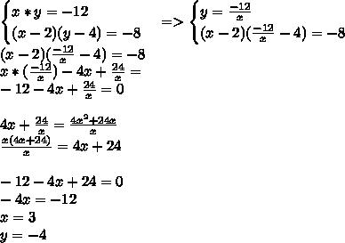 \begin{cases} x* y = -12\\(x-2)(y-4) = -8\end{cases} => \begin{cases} y = \frac{-12}{x}\\(x-2)(\frac{-12}{x}-4) = -8\end{cases} \\ (x-2)(\frac{-12}{x}-4)=-8 \\ x*(\frac{-12}{x})-4x+\frac{24}{x}= \\ -12-4x+\frac{24}{x}=0 \\ \\ 4x+\frac{24}{x}=\frac{4x^2+24x}{x} \\ \frac{x(4x+24)}{x}=4x+24 \\ \\ -12-4x+24=0 \\ -4x=-12 \\ x=3 \\ y=-4