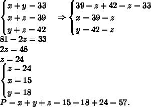 \begin{cases} x+y=33\\x+z=39\\y+z=42 \end{cases}\Rightarrow\begin{cases} 39-z+42-z=33\\x=39-z\\y=42-z \end{cases}\\81-2z=33\\2z=48\\z=24\\\begin{cases} z=24\\x=15\\y=18 \end{cases}\\P=x+y+z=15+18+24=57.