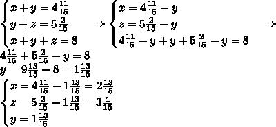 \begin{cases} x+y=4\frac{11}{15}\\ y+z=5\frac2{15}\\ x+y+z=8 \end{cases}\Rightarrow \begin{cases} x=4\frac{11}{15}-y\\ z=5\frac2{15}-y\\ 4\frac{11}{15}-y+y+5\frac2{15}-y=8 \end{cases}\Rightarrow\\ 4\frac{11}{15}+5\frac2{15}-y=8\\ y=9\frac{13}{15}-8=1\frac{13}{15}\\ \begin{cases} x=4\frac{11}{15}-1\frac{13}{15}=2\frac{13}{15}\\ z=5\frac2{15}-1\frac{13}{15}=3\frac4{15}\\ y=1\frac{13}{15} \end{cases}