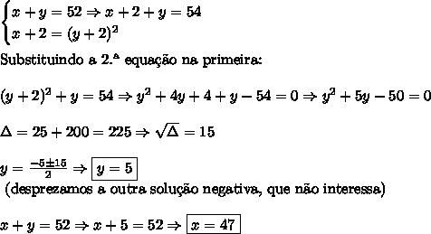 \begin{cases} x+y = 52 \Rightarrow x + 2 + y = 54\\ x + 2=(y+2)^2 \end{cases} \\\\ \text{Substituindo a 2.\ª equa\c{c}\~ao na primeira:}\\\\ (y+2)^2+y=54 \Rightarrow y^2+4y+4+y-54=0 \Rightarrow y^2+5y-50=0\\\\ \Delta=25+200=225 \Rightarrow \sqrt\Delta=15 \\\\ y=\frac{-5 \pm 15}2 \Rightarrow \boxed{y=5} \\ \text{ (desprezamos a outra solu\c{c}\~ao negativa, que n\~ao interessa)} \\\\ x+y=52 \Rightarrow x+5=52 \Rightarrow \boxed{x=47}