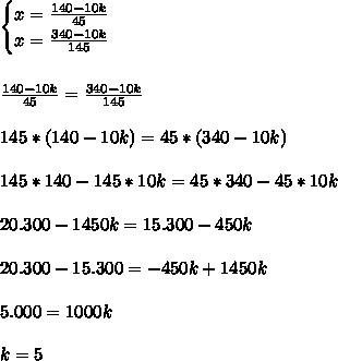\begin{cases} x=\frac{140-10k}{45}\\x=\frac{340-10k}{145} \end{cases}\\\\\\ \frac{140-10k}{45}=\frac{340-10k}{145}\\\\ 145*(140-10k)=45*(340-10k)\\\\ 145*140-145*10k=45*340-45*10k\\\\ 20.300-1450k=15.300-450k\\\\ 20.300-15.300=-450k+1450k\\\\ 5.000=1000k\\\\ k=5