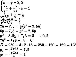\begin{cases} x=y-2,5\\ \left(\frac1x+\frac1y\right)\cdot3=1 \end{cases}\\ \frac1{y-2,5}+\frac1y=\frac13\\\frac{y+y-2,5}{y^2-2,5y}=\frac13\\2y-2,5=\frac13(y^2-2,5y)\\6y-7,5=y^2-2,5y\\y^2-8,5y+7,5=0\quad\div0,5\\2y^2-17y+15=0\\D=289-4\cdot2\cdot15=289-120=169=13^2\\y_1=\frac{17+13}4=7,5\\y_2=\frac{17-13}4=1