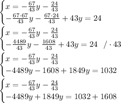 \begin{cases} x =-\frac{67}{43}y -\frac{24}{43} \\ -\frac{67\cdot 67}{43}y -\frac{67\cdot 24}{43} +43y=24 \end{cases}\\ \\\begin{cases} x =-\frac{67}{43}y -\frac{24}{43} \\ -\frac{4489 }{43}y -\frac{1608}{43} +43y=24 \ \ / \cdot 43 \end{cases}\\ \\ \begin{cases} x =-\frac{67}{43}y -\frac{24}{43} \\ - 4489 y - 1608 +1849y=1032\end{cases} \\\\ \begin{cases} x =-\frac{67}{43}y -\frac{24}{43} \\ - 4489 y +1849y=1032 + 1608\end{cases}