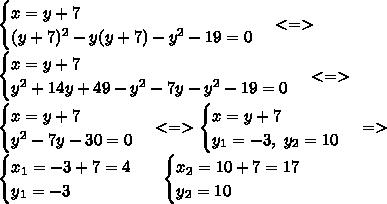 \begin{cases} x =y+7 \\ (y+7)^2-y(y+7)-y^2-19=0 \end{cases} <=>\\\begin{cases} x =y+7 \\ y^2+14y+49-y^2-7y-y^2-19=0 \end{cases} <=>\\ \begin{cases} x =y+7 \\ y^2-7y-30=0 \end{cases} <=>\begin{cases} x =y+7 \\ y_1=-3,\ y_2=10 \end{cases} =>\\\begin{cases} x_1 =-3+7=4 \\ y_1=-3 \end{cases} \ \ \begin{cases} x_2 =10+7=17 \\  y_2=10 \end{cases}