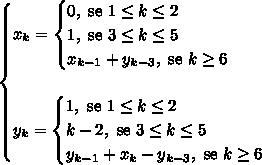 \begin{cases} x_k=\begin{cases} 0, \text{ se } 1 \leq k \leq 2 \\ 1, \text{ se } 3 \leq k \leq 5 \\ x_{k-1} + y_{k-3}, \text{ se } k \geq 6 \end{cases} \\\\ y_k=\begin{cases} 1, \text{ se } 1 \leq k \leq 2 \\ k-2, \text{ se } 3 \leq k \leq 5 \\ y_{k-1} + x_{k} - y_{k-3}, \text{ se } k \geq 6 \end{cases} \end{cases}