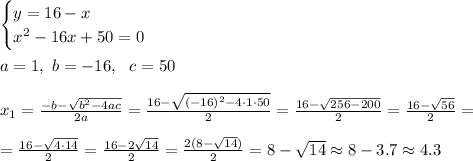 \begin{cases} y=16 -x\\ x^2-16x+50=0 \end{cases} \\\\ a=1, \ b=-16, \ \ c= 50 \\\\ x_{1}=\frac{-b-\sqrt{b^2-4ac }}{2a}=\frac{16-\sqrt{(-16)^2-4\cdot 1\cdot 50 }}{2 }=\frac{16-\sqrt{256-200}}{2 }= \frac{16-\sqrt{ 56 }}{2 }=\\\\=\frac{16-\sqrt{ 4\cdot 14 }}{2 }=\frac{16-2\sqrt{ 14 }}{2 }=\frac{2(8- \sqrt{ 14 })}{2 }= 8- \sqrt{ 14 } \approx 8-3.7 \approx 4.3