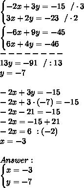 \begin{cases}-2x+3y=-15 \ \ /\cdot 3 \\3x+2y=-23 \ \ /\cdot 2  \end{cases}\\\\\begin{cases} -6x+9y=-45 \\6x+4y=-46  \end{cases}\\--------\\1 3y=-91\ \ /:13  \\y=-7\\\\-2x+3y=-15\\-2x+3 \cdot (-7)=-15\\-2x-21=-15\\-2x=-15+21\\-2x=6\ \/ :(-2)\\x=-3 \\ \\Answer : \\ \begin{cases}x=-3 \\y=-7 \end{cases}
